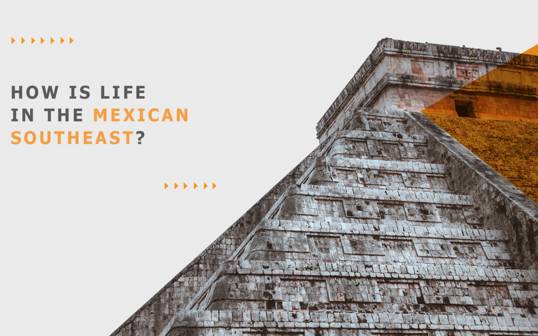 How is life in the Mexican Southeast?
