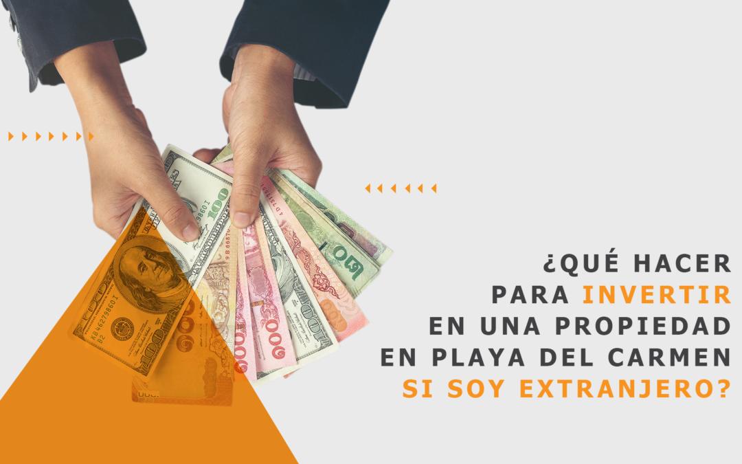 ¿Qué hacer para invertir en una propiedad en Playa del Carmen si soy extranjero?