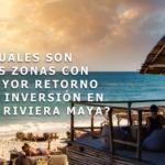 ¿Cuáles son las zonas con mayor retorno de inversión en la Riviera Maya?